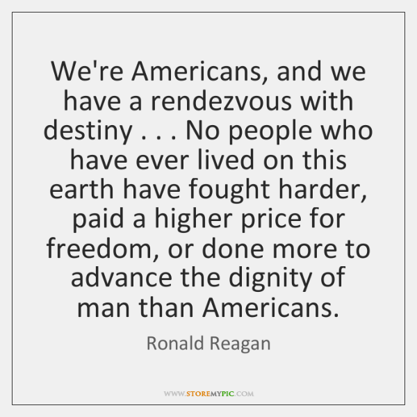 We're Americans, and we have a rendezvous with destiny . . . No people who ...