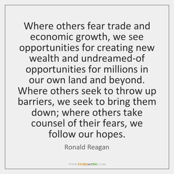 Where others fear trade and economic growth, we see opportunities for creating ...