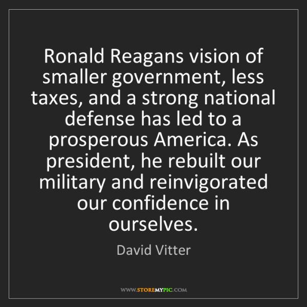 David Vitter: Ronald Reagans vision of smaller government, less taxes,...