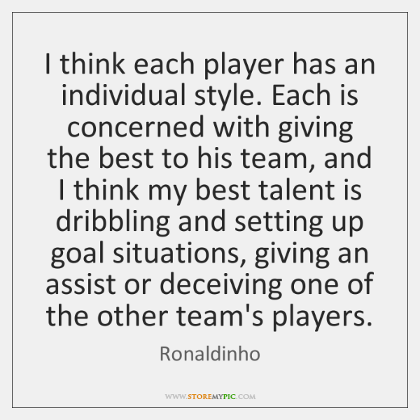 I think each player has an individual style. Each is concerned with ...