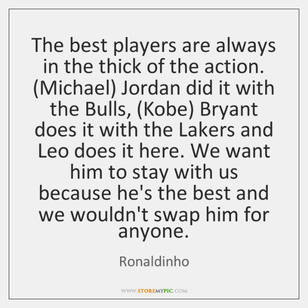The best players are always in the thick of the action. (Michael) ...