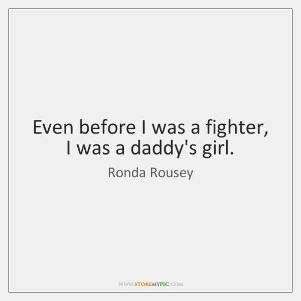 Even before I was a fighter, I was a daddy's girl.