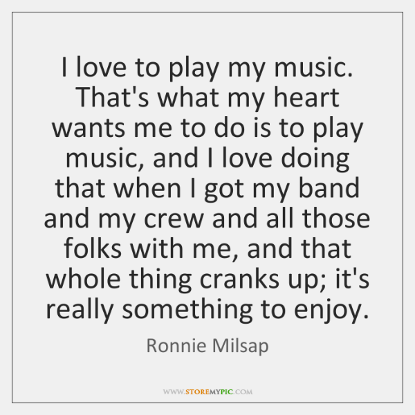 I love to play my music. That's what my heart wants me ...