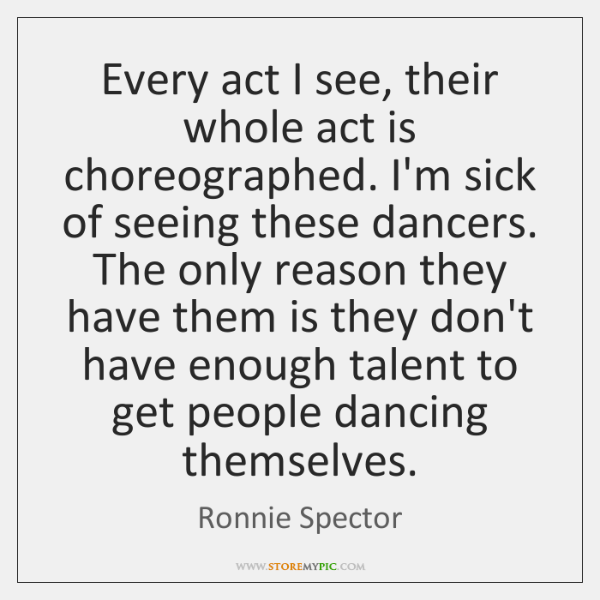 Every act I see, their whole act is choreographed. I'm sick of ...