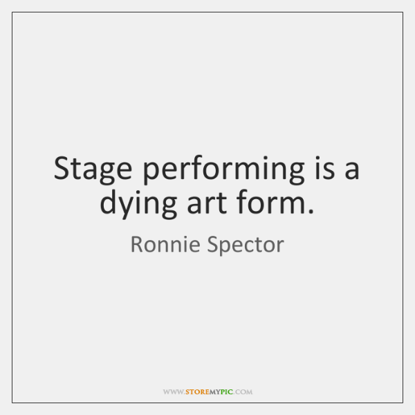 Stage performing is a dying art form.