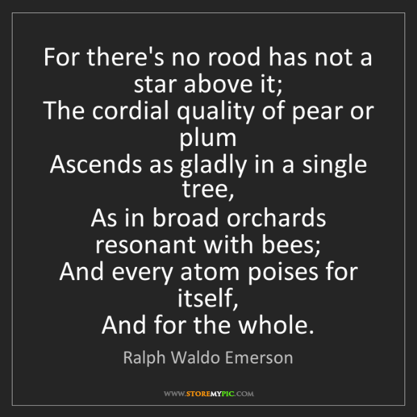 Ralph Waldo Emerson: For there's no rood has not a star above it;   The cordial...