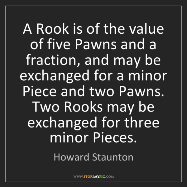 Howard Staunton: A Rook is of the value of five Pawns and a fraction,...