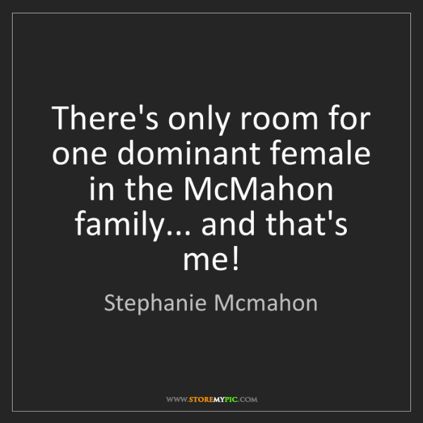 Stephanie Mcmahon: There's only room for one dominant female in the McMahon...