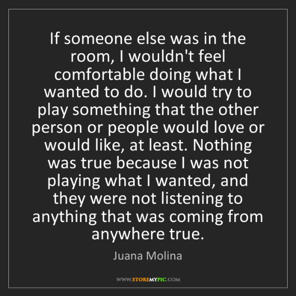 Juana Molina: If someone else was in the room, I wouldn't feel comfortable...