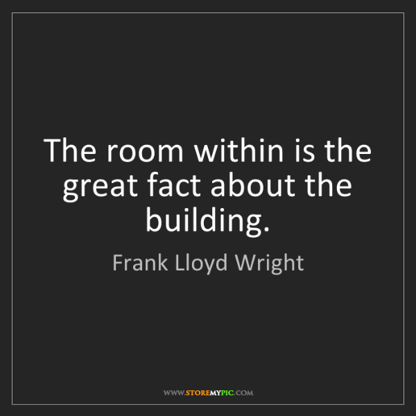 Frank Lloyd Wright: The room within is the great fact about the building.