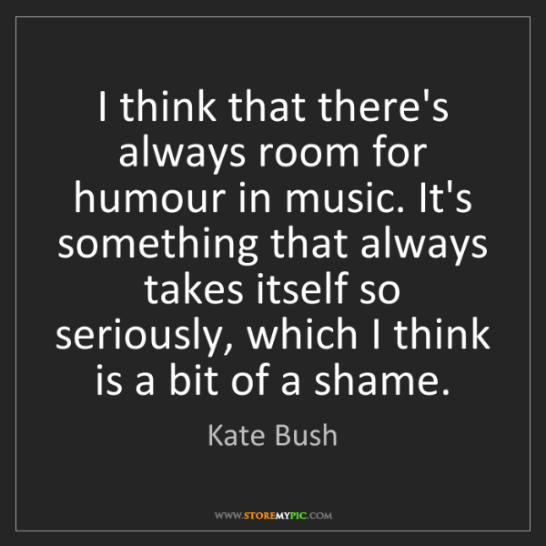 Kate Bush: I think that there's always room for humour in music....