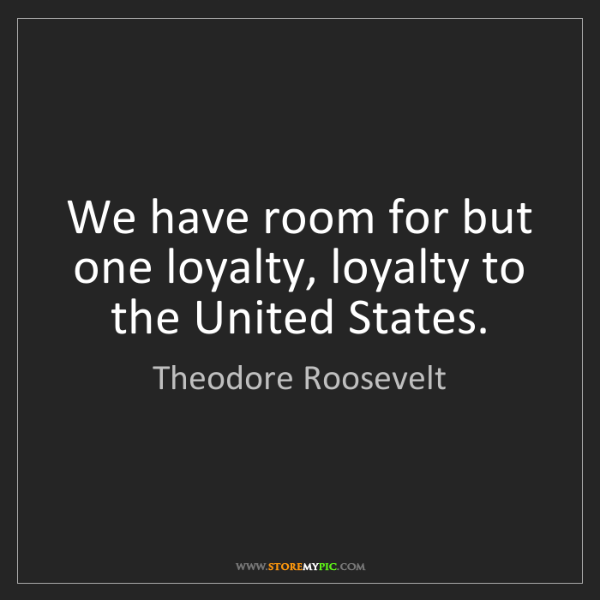 Theodore Roosevelt: We have room for but one loyalty, loyalty to the United...