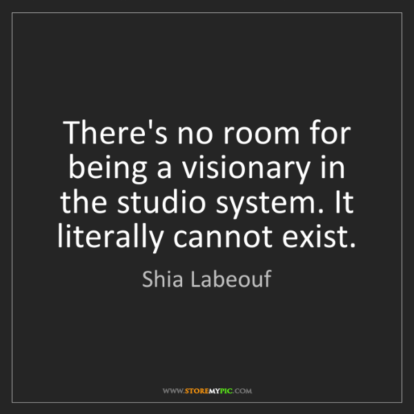 Shia Labeouf: There's no room for being a visionary in the studio system....