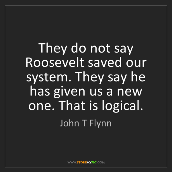 John T Flynn: They do not say Roosevelt saved our system. They say...