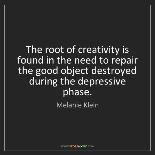Melanie Klein: The root of creativity is found in the need to repair...