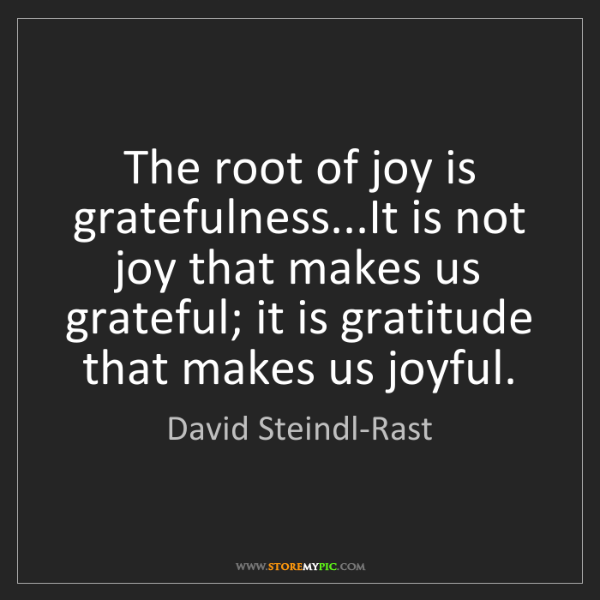 David Steindl-Rast: The root of joy is gratefulness...It is not joy that...