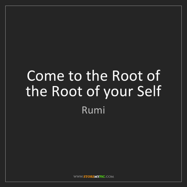 Rumi: Come to the Root of the Root of your Self