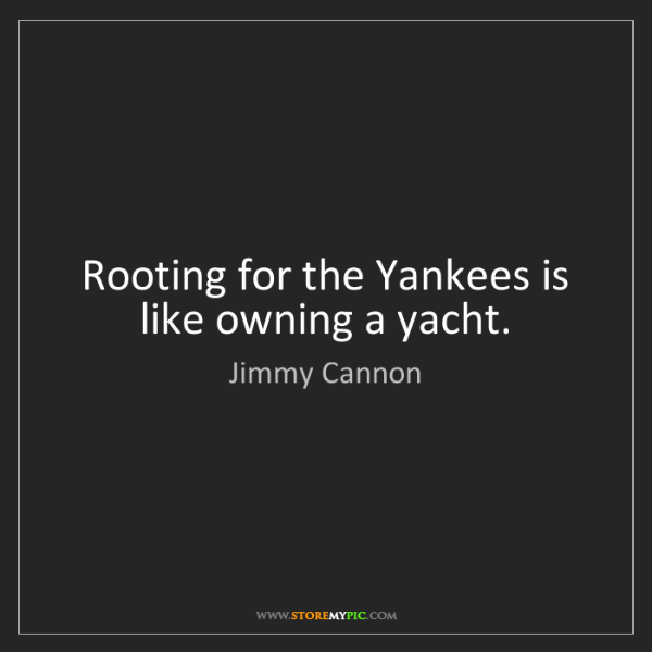 Jimmy Cannon: Rooting for the Yankees is like owning a yacht.