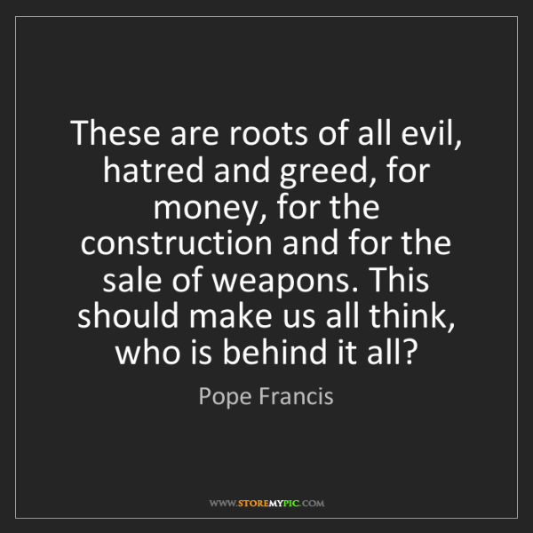 Pope Francis: These are roots of all evil, hatred and greed, for money,...