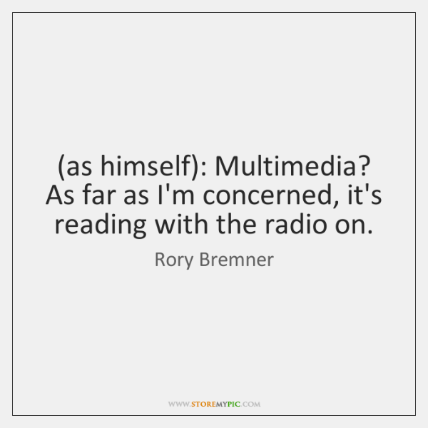 (as himself): Multimedia? As far as I'm concerned, it's reading with the ...