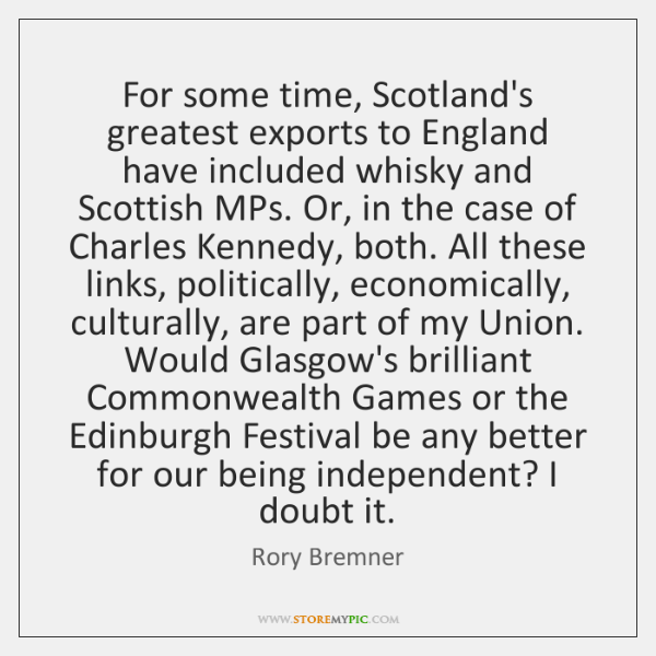 For some time, Scotland's greatest exports to England have included whisky and ...