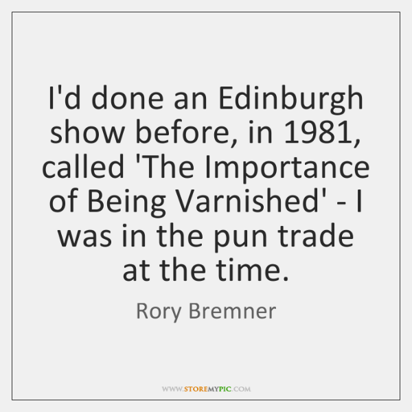 I'd done an Edinburgh show before, in 1981, called 'The Importance of Being ...