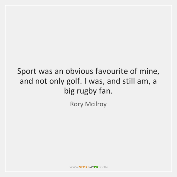 Sport was an obvious favourite of mine, and not only golf. I ...