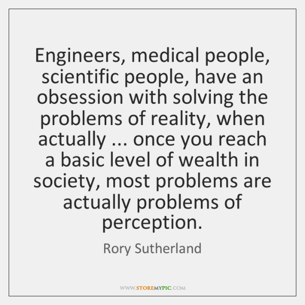 Engineers, medical people, scientific people, have an obsession with solving the problems ...
