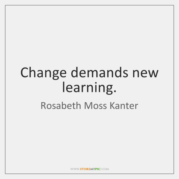 Change demands new learning.
