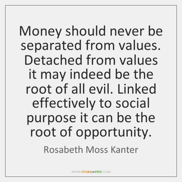 Money should never be separated from values. Detached from values it may ...
