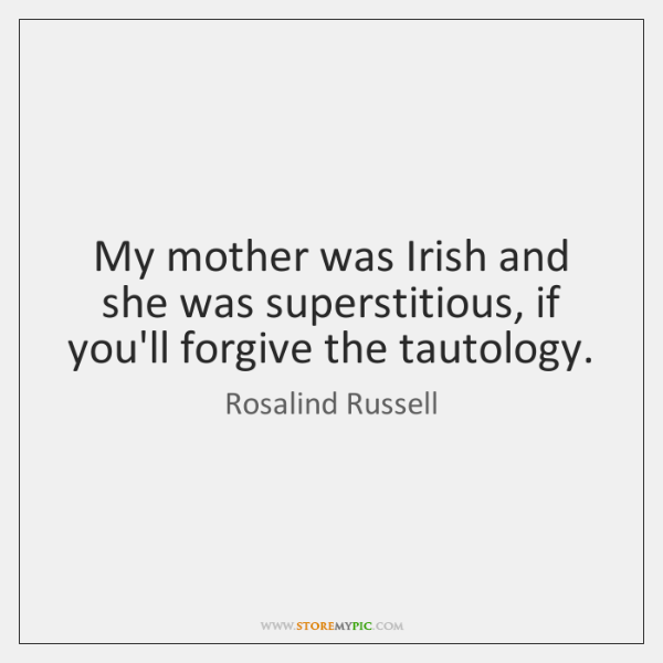 My mother was Irish and she was superstitious, if you'll forgive the ...