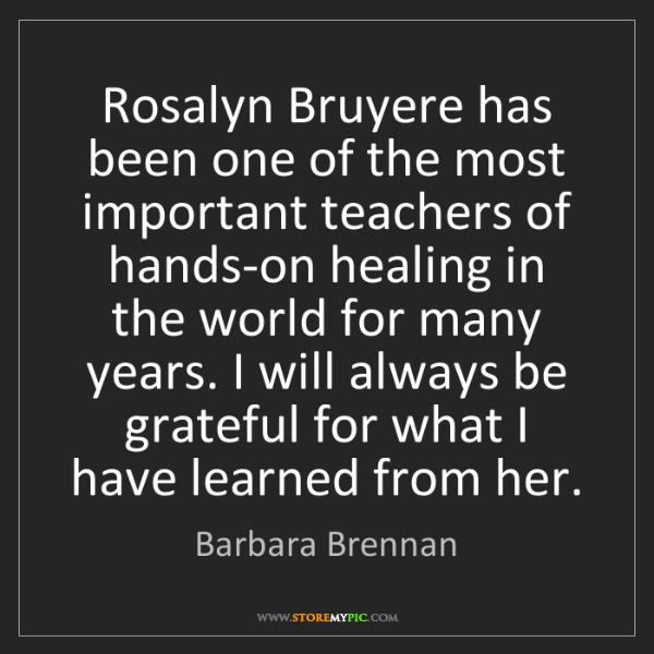 Barbara Brennan: Rosalyn Bruyere has been one of the most important teachers...