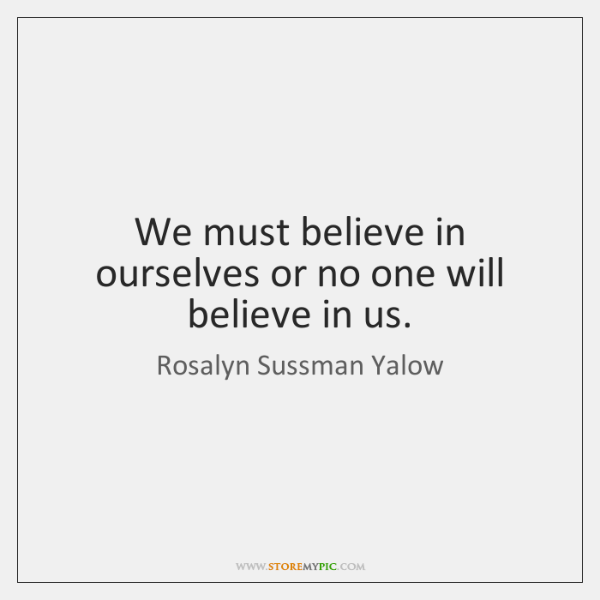 We must believe in ourselves or no one will believe in us.