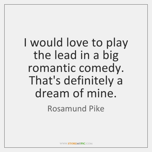 I would love to play the lead in a big romantic comedy. ...