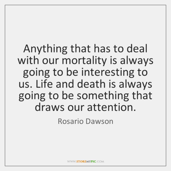 Anything that has to deal with our mortality is always going to ...