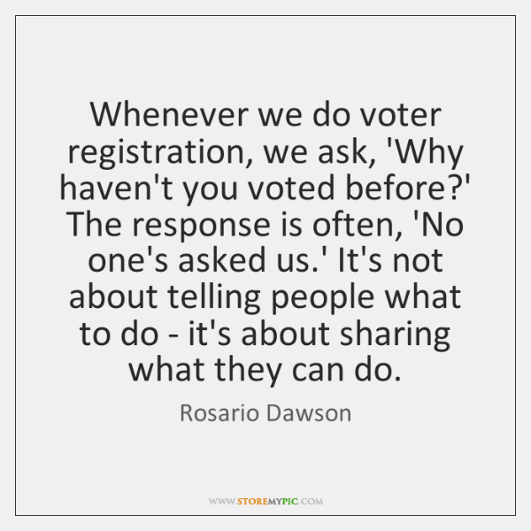 Whenever we do voter registration, we ask, 'Why haven't you voted before?...