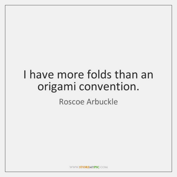 I have more folds than an origami convention.