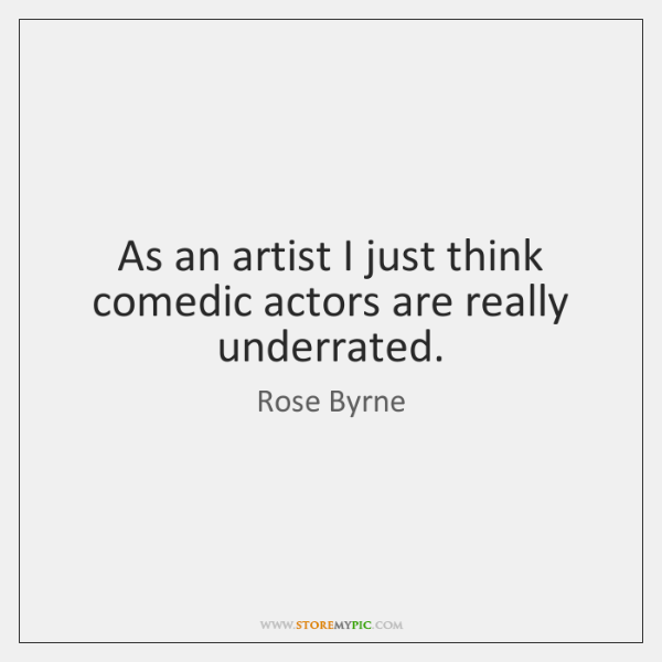 As an artist I just think comedic actors are really underrated.