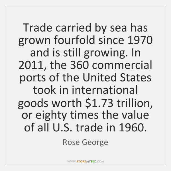 Trade carried by sea has grown fourfold since 1970 and is still growing. ...