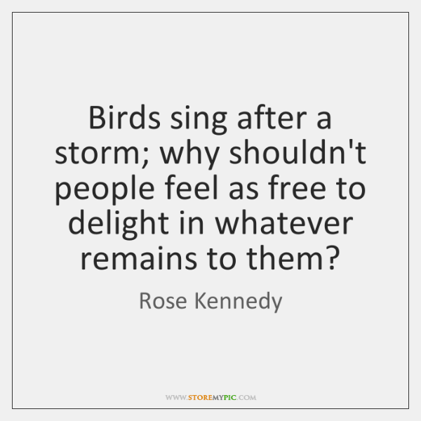 Birds sing after a storm; why shouldn't people feel as free to ...