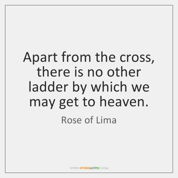 Apart from the cross, there is no other ladder by which we ...