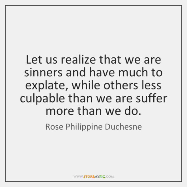 Let us realize that we are sinners and have much to explate, ...