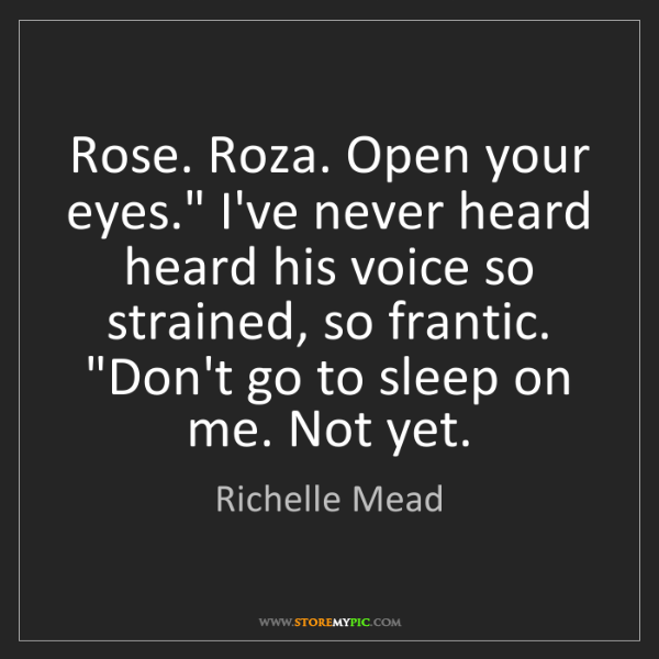"Richelle Mead: Rose. Roza. Open your eyes."" I've never heard heard his..."