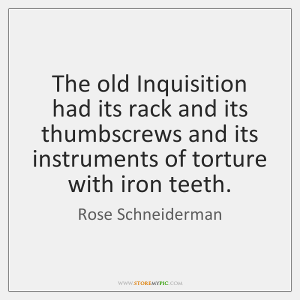 The old Inquisition had its rack and its thumbscrews and its instruments ...