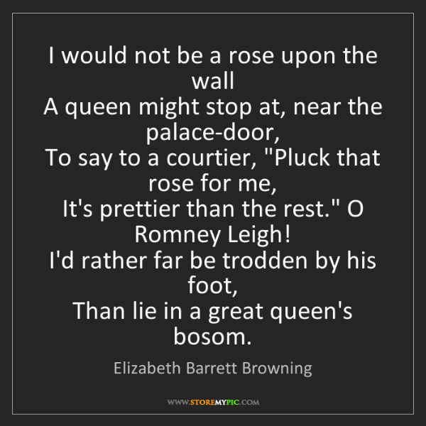 Elizabeth Barrett Browning: I would not be a rose upon the wall  A queen might stop...