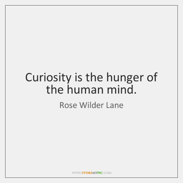 Curiosity is the hunger of the human mind.