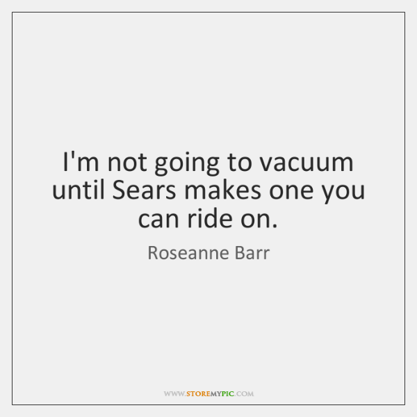 I'm not going to vacuum until Sears makes one you can ride ...