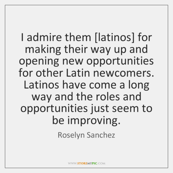 I admire them [latinos] for making their way up and opening new ...