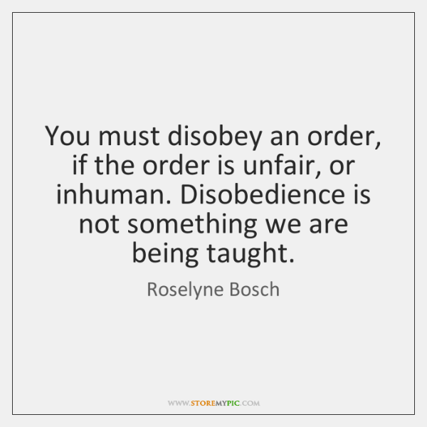You must disobey an order, if the order is unfair, or inhuman. ...