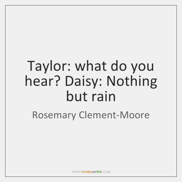 Taylor: what do you hear? Daisy: Nothing but rain